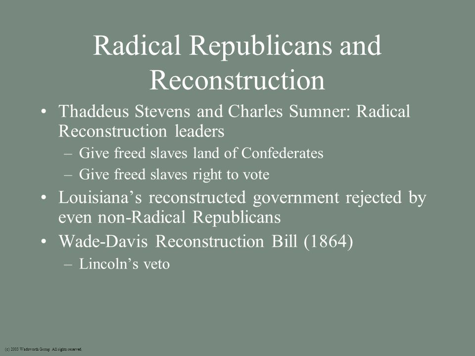 Radical Republicans and Reconstruction Thaddeus Stevens and Charles Sumner: Radical Reconstruction leaders –Give freed slaves land of Confederates –Give freed slaves right to vote Louisiana's reconstructed government rejected by even non-Radical Republicans Wade-Davis Reconstruction Bill (1864) –Lincoln's veto (c) 2003 Wadsworth Group All rights reserved.