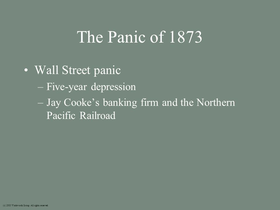 The Panic of 1873 Wall Street panic –Five-year depression –Jay Cooke's banking firm and the Northern Pacific Railroad (c) 2003 Wadsworth Group All rights reserved.