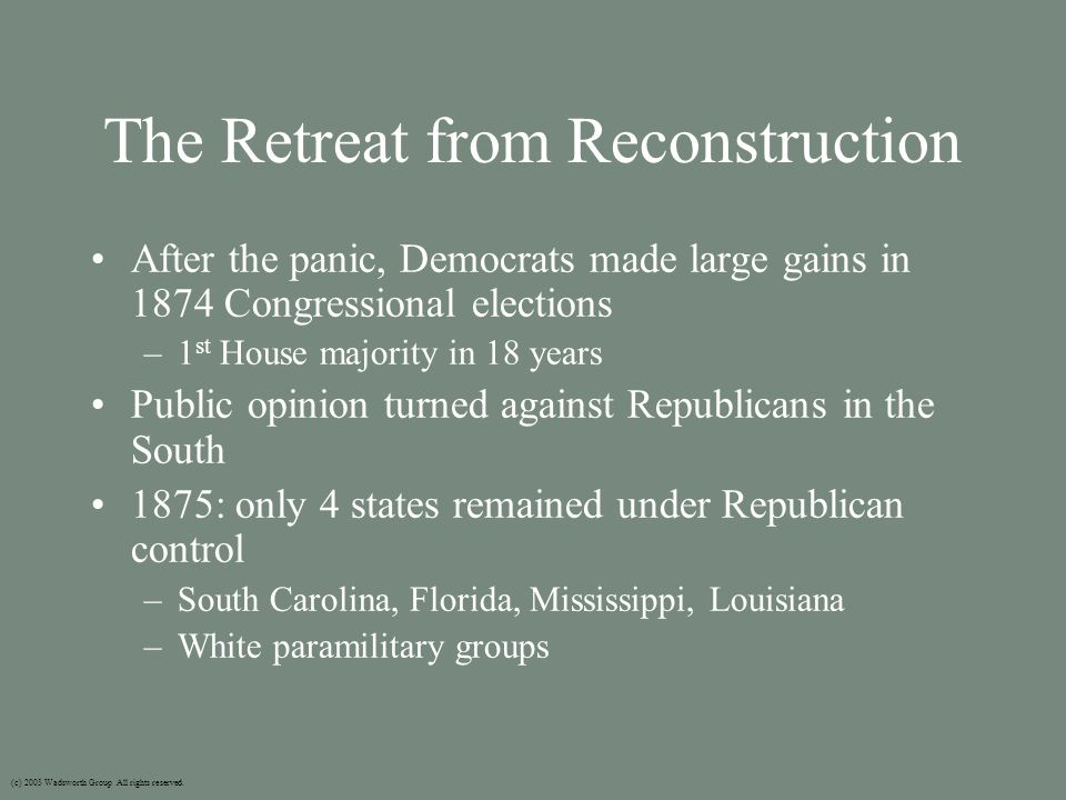 The Retreat from Reconstruction After the panic, Democrats made large gains in 1874 Congressional elections –1 st House majority in 18 years Public opinion turned against Republicans in the South 1875: only 4 states remained under Republican control –South Carolina, Florida, Mississippi, Louisiana –White paramilitary groups (c) 2003 Wadsworth Group All rights reserved.