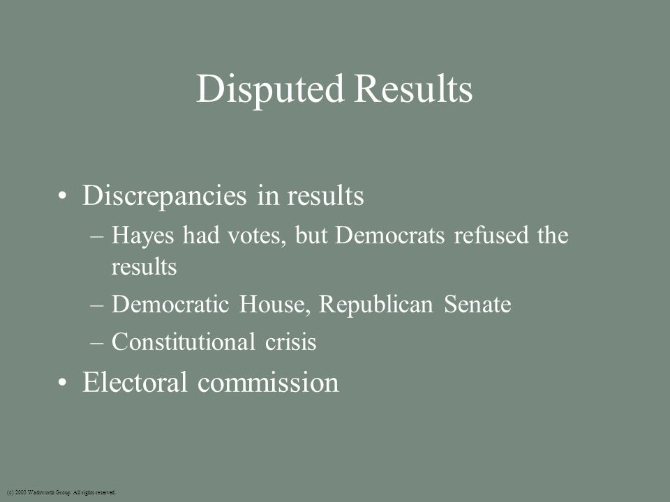 Disputed Results Discrepancies in results –Hayes had votes, but Democrats refused the results –Democratic House, Republican Senate –Constitutional crisis Electoral commission (c) 2003 Wadsworth Group All rights reserved.