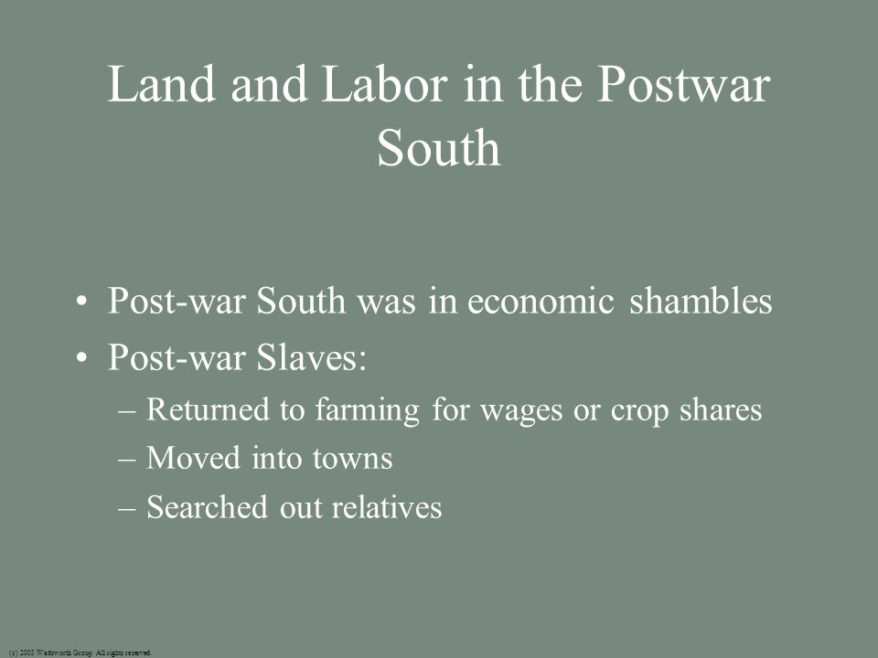 Land and Labor in the Postwar South Post-war South was in economic shambles Post-war Slaves: –Returned to farming for wages or crop shares –Moved into towns –Searched out relatives (c) 2003 Wadsworth Group All rights reserved.