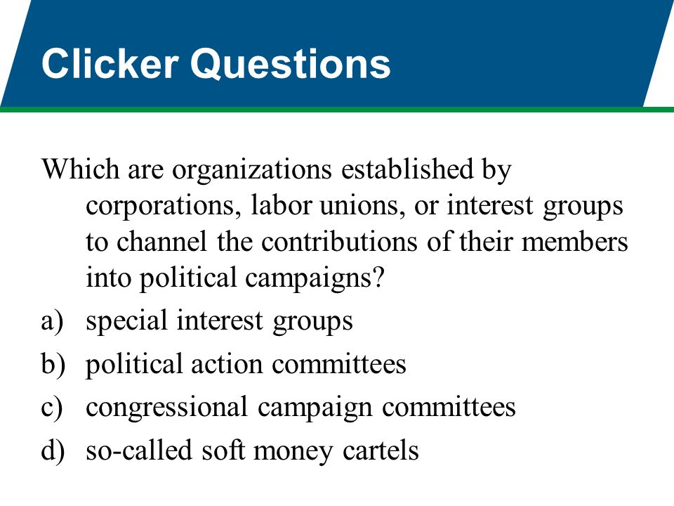 Clicker Questions Which are organizations established by corporations, labor unions, or interest groups to channel the contributions of their members