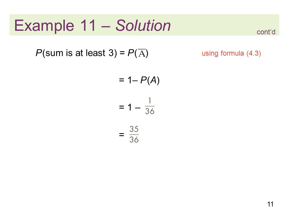 11 Example 11 – Solution P (sum is at least 3) = P ( ) = 1– P (A) = 1 – = cont'd using formula (4.3)