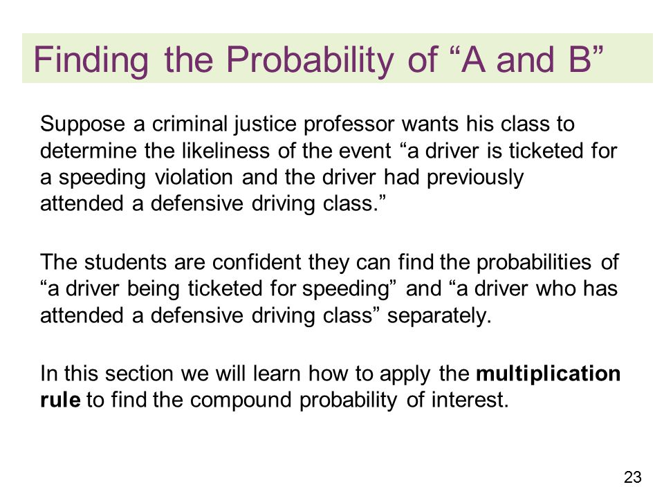 23 Finding the Probability of A and B Suppose a criminal justice professor wants his class to determine the likeliness of the event a driver is ticketed for a speeding violation and the driver had previously attended a defensive driving class. The students are confident they can find the probabilities of a driver being ticketed for speeding and a driver who has attended a defensive driving class separately.