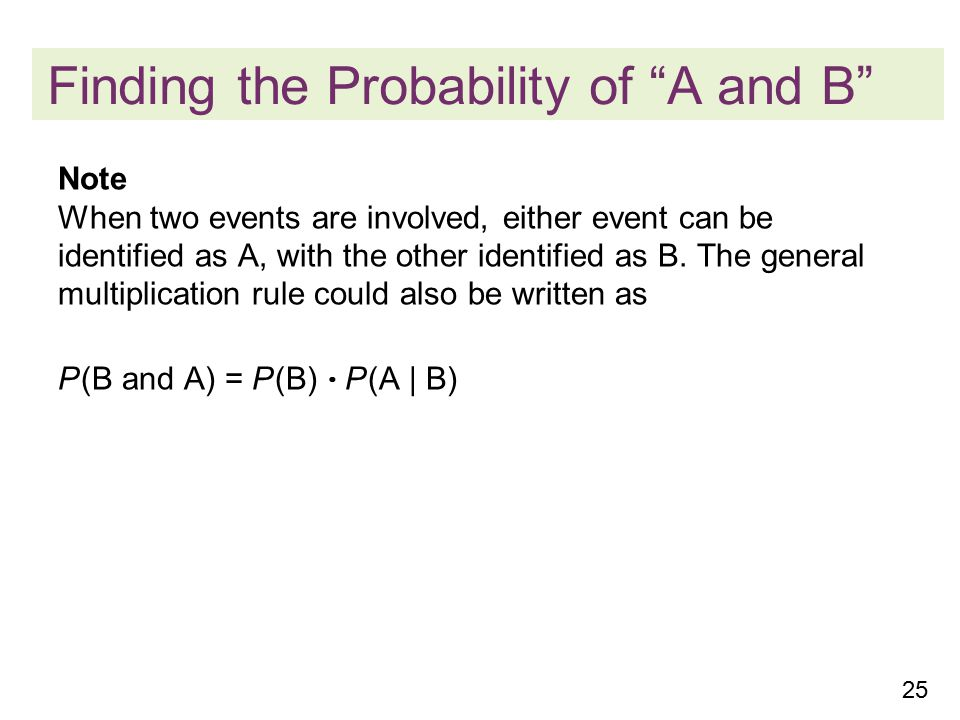 25 Finding the Probability of A and B Note When two events are involved, either event can be identified as A, with the other identified as B.