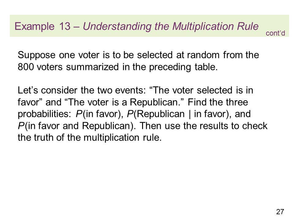 27 Example 13 – Understanding the Multiplication Rule Suppose one voter is to be selected at random from the 800 voters summarized in the preceding table.