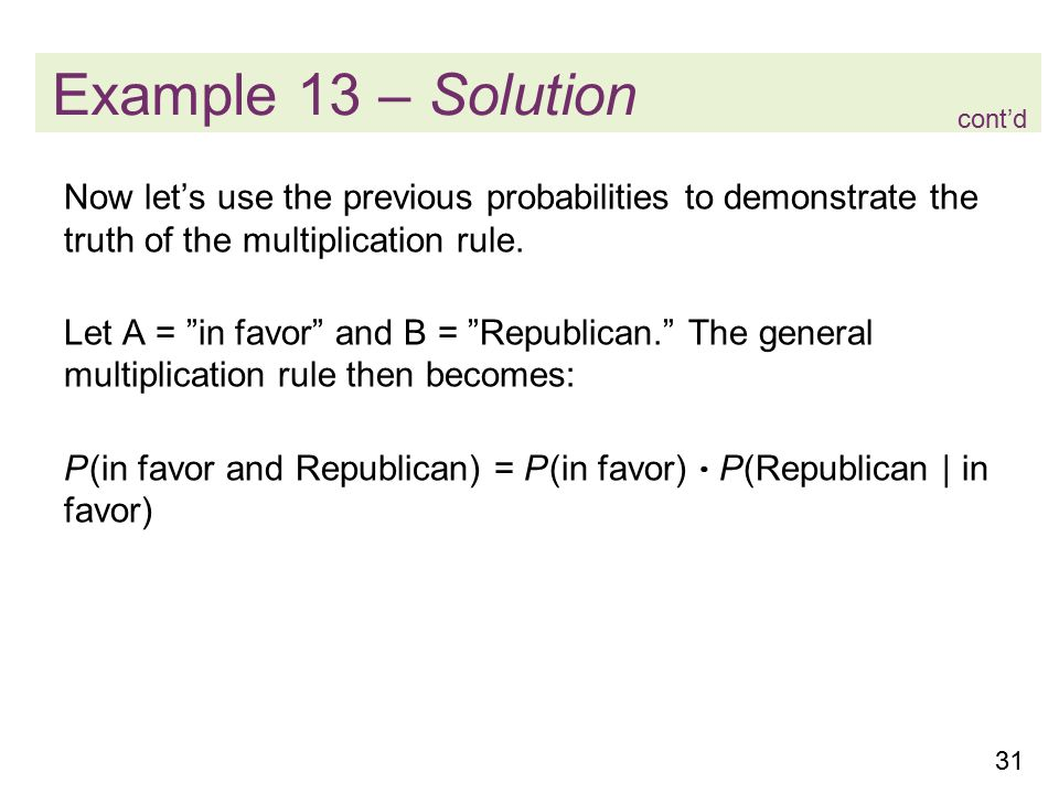 31 Example 13 – Solution Now let's use the previous probabilities to demonstrate the truth of the multiplication rule.