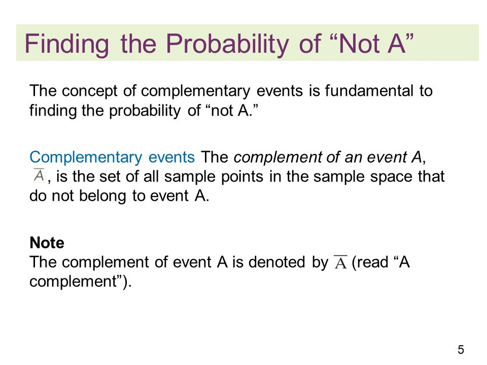 5 The concept of complementary events is fundamental to finding the probability of not A. Complementary events The complement of an event A,, is the set of all sample points in the sample space that do not belong to event A.