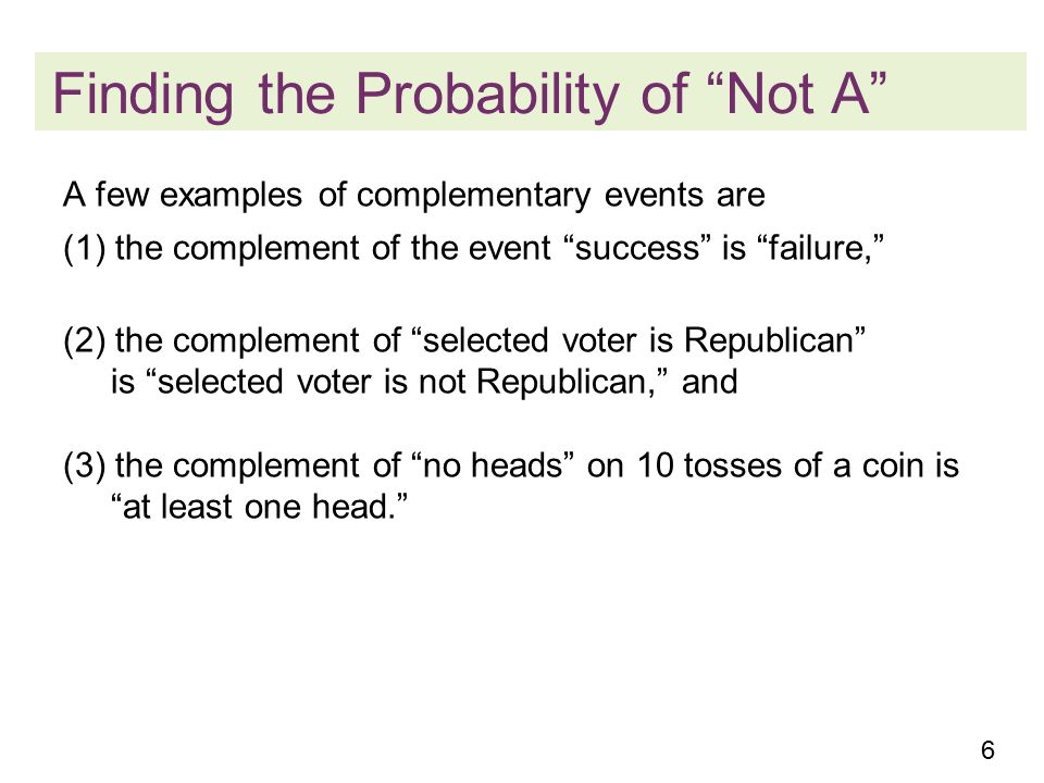6 Finding the Probability of Not A A few examples of complementary events are (1) the complement of the event success is failure, (2) the complement of selected voter is Republican is selected voter is not Republican, and (3) the complement of no heads on 10 tosses of a coin is at least one head.