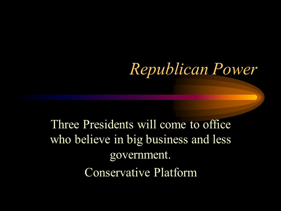 Republican Power Three Presidents will come to office who believe in big business and less government. Conservative Platform