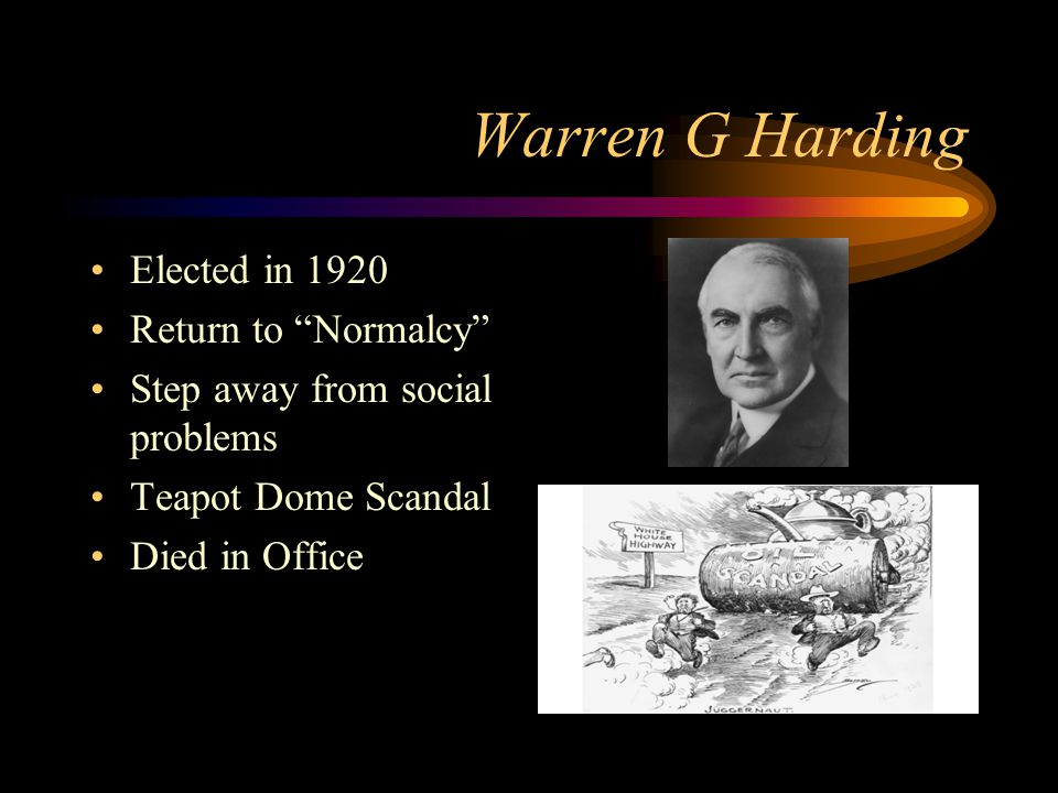 "Warren G Harding Elected in 1920 Return to ""Normalcy"" Step away from social problems Teapot Dome Scandal Died in Office"
