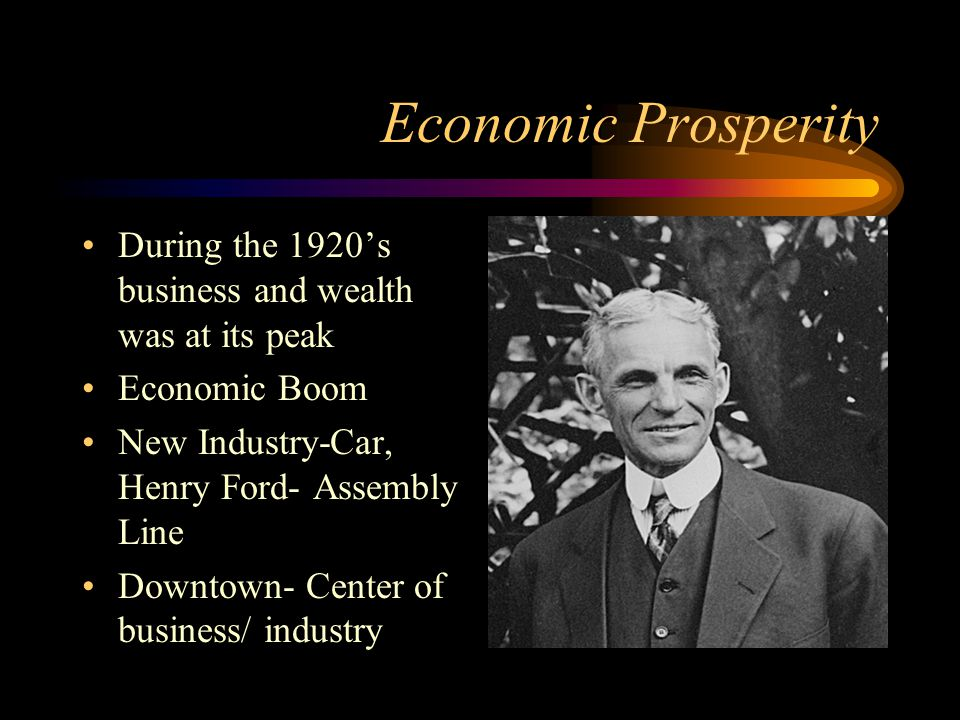 Economic Prosperity During the 1920's business and wealth was at its peak Economic Boom New Industry-Car, Henry Ford- Assembly Line Downtown- Center of business/ industry
