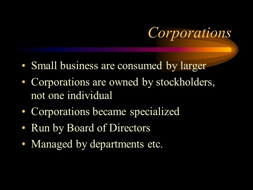 Corporations Small business are consumed by larger Corporations are owned by stockholders, not one individual Corporations became specialized Run by B