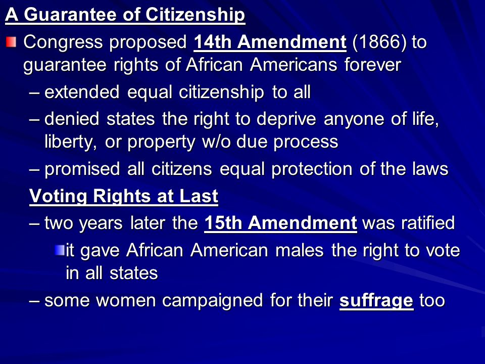 A Guarantee of Citizenship Congress proposed 14th Amendment (1866) to guarantee rights of African Americans forever –extended equal citizenship to all –denied states the right to deprive anyone of life, liberty, or property w/o due process –promised all citizens equal protection of the laws Voting Rights at Last –two years later the 15th Amendment was ratified it gave African American males the right to vote in all states –some women campaigned for their suffrage too