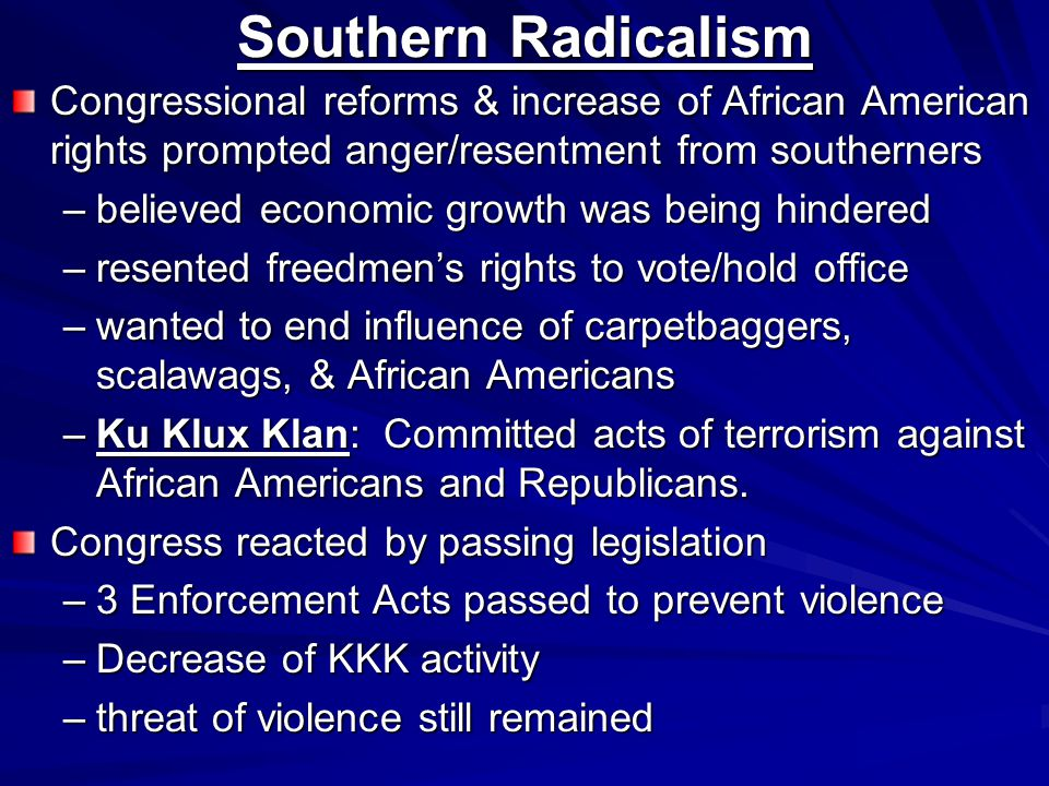 Southern Radicalism Congressional reforms & increase of African American rights prompted anger/resentment from southerners –believed economic growth was being hindered –resented freedmen's rights to vote/hold office –wanted to end influence of carpetbaggers, scalawags, & African Americans –Ku Klux Klan: Committed acts of terrorism against African Americans and Republicans.