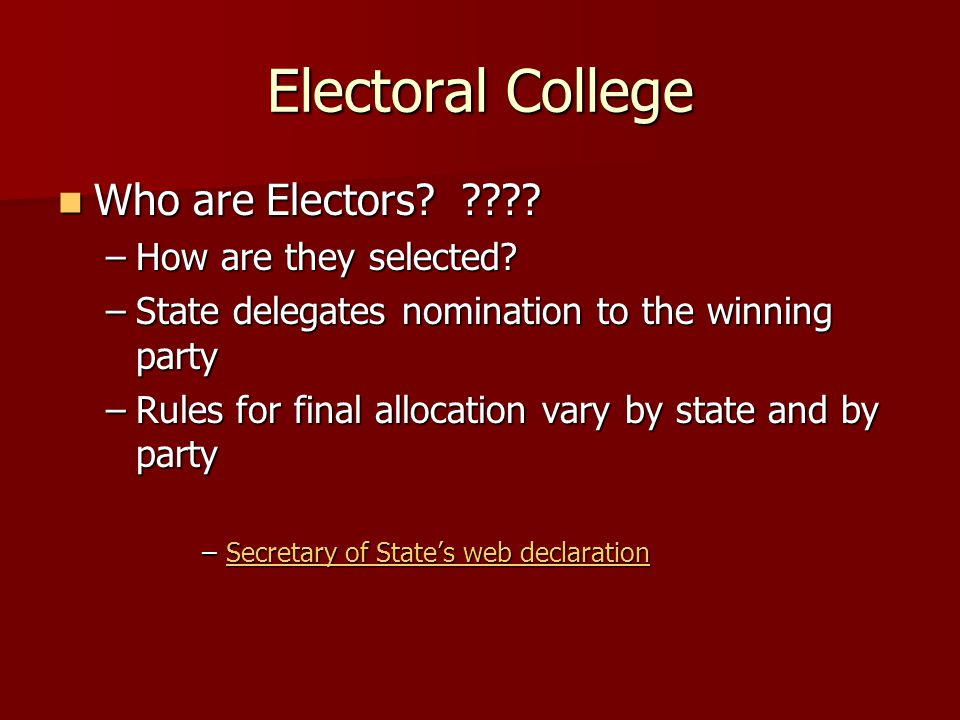 Electoral College Who are Electors? ???? Who are Electors? ???? –How are they selected? –State delegates nomination to the winning party –Rules for fi