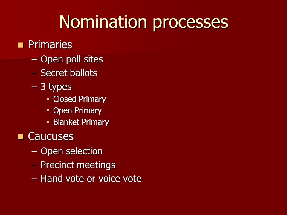 Nomination processes Primaries Primaries –Open poll sites –Secret ballots –3 types  Closed Primary  Open Primary  Blanket Primary Caucuses Caucuses –Open selection –Precinct meetings –Hand vote or voice vote