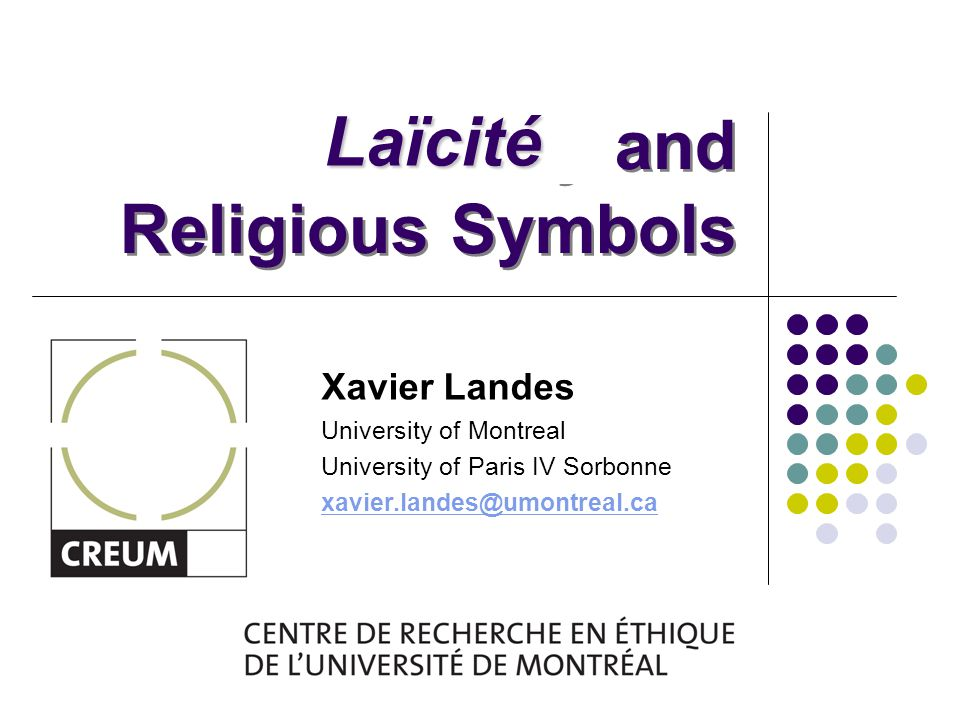 Secularity and Religious Symbols Xavier Landes University of Montreal University of Paris IV Sorbonne xavier.landes@umontreal.ca Laïcité