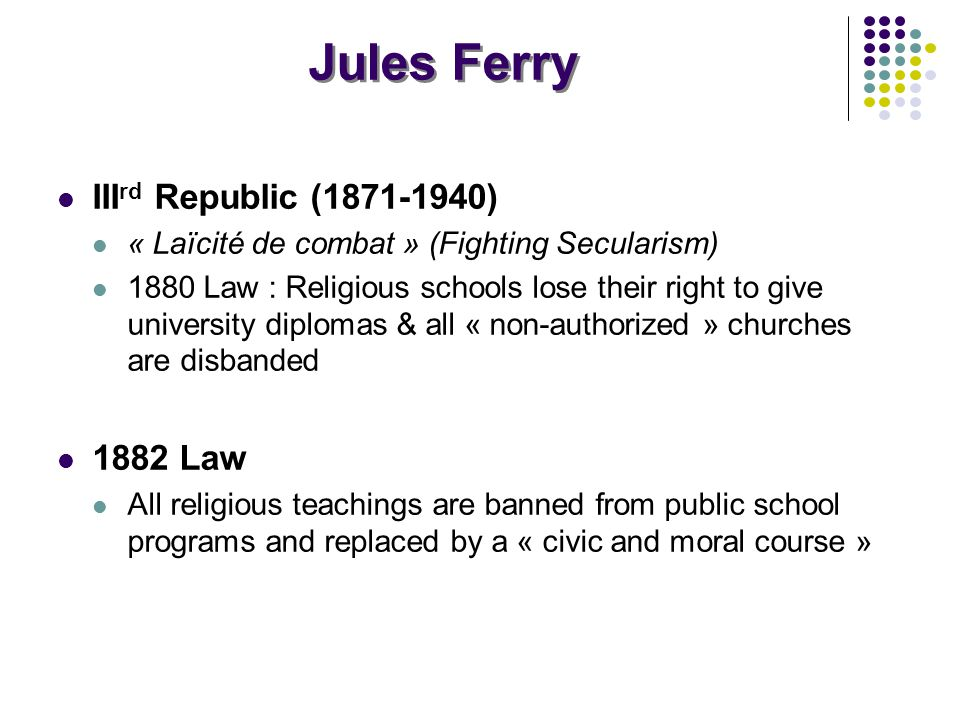 Jules Ferry III rd Republic (1871-1940) « Laïcité de combat » (Fighting Secularism) 1880 Law : Religious schools lose their right to give university diplomas & all « non-authorized » churches are disbanded 1882 Law All religious teachings are banned from public school programs and replaced by a « civic and moral course »