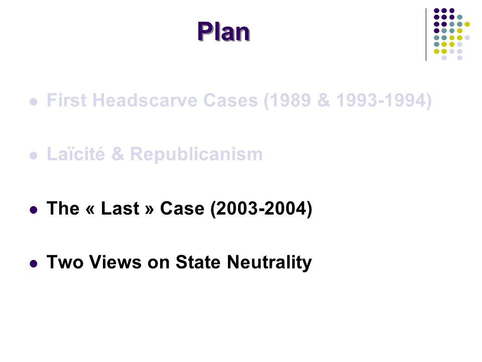Plan First Headscarve Cases (1989 & 1993-1994) Laïcité & Republicanism The « Last » Case (2003-2004) Two Views on State Neutrality