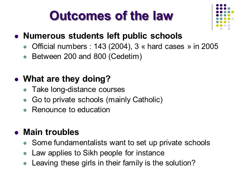 Outcomes of the law Numerous students left public schools Official numbers : 143 (2004), 3 « hard cases » in 2005 Between 200 and 800 (Cedetim) What are they doing.