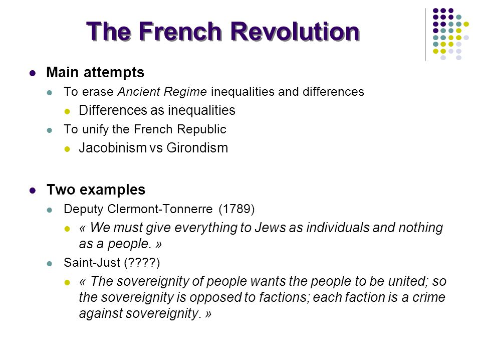 The French Revolution Main attempts To erase Ancient Regime inequalities and differences Differences as inequalities To unify the French Republic Jacobinism vs Girondism Two examples Deputy Clermont-Tonnerre (1789) « We must give everything to Jews as individuals and nothing as a people.