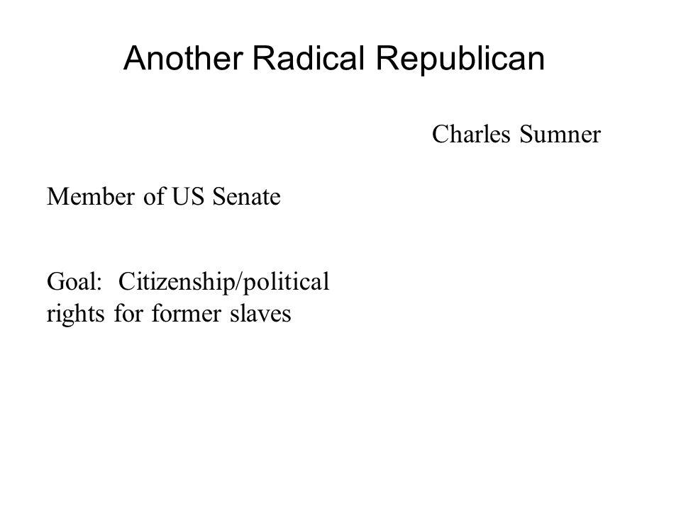 One Radical Republican Thaddeus Stevens Member of House of Representatives Goal: Economic opportunity for former slaves