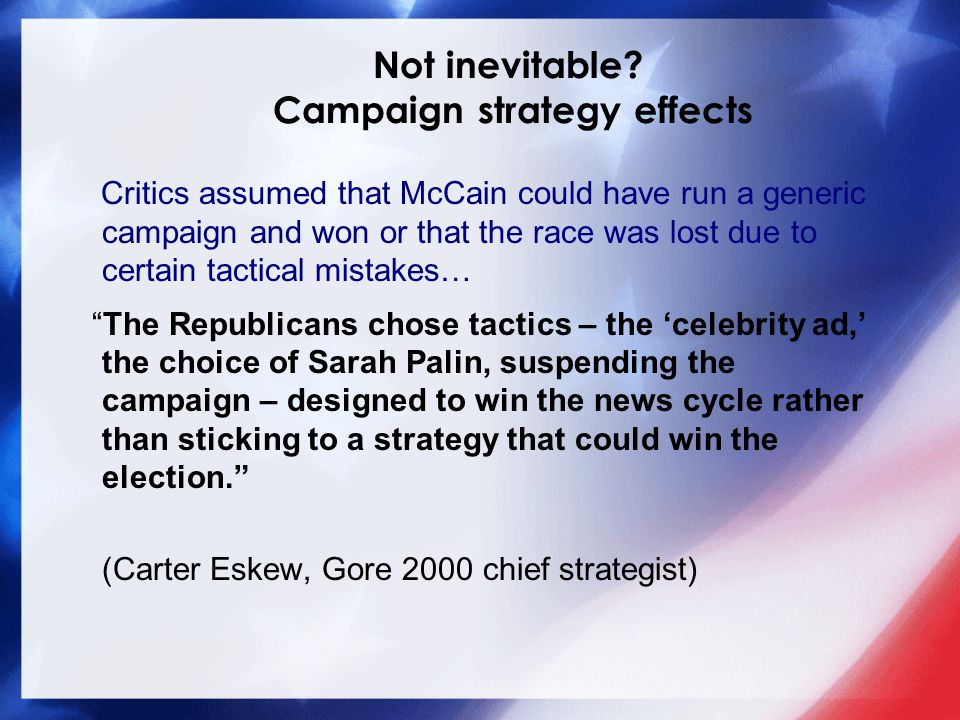Critics assumed that McCain could have run a generic campaign and won or that the race was lost due to certain tactical mistakes… The Republicans chose tactics – the 'celebrity ad,' the choice of Sarah Palin, suspending the campaign – designed to win the news cycle rather than sticking to a strategy that could win the election. (Carter Eskew, Gore 2000 chief strategist) Not inevitable.