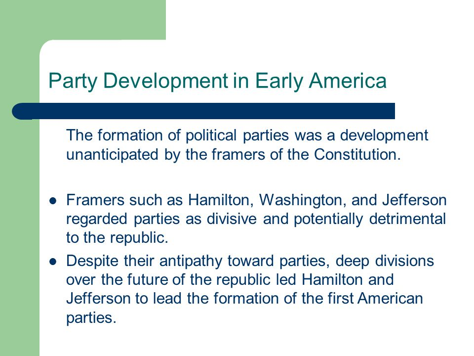 The Two-Party System Though the framers of the Constitution did not anticipate nor want parties, America has a stable two-party system that first emerged in the late 18th century as a conflict between Federalists (led by Alexander Hamilton) and the Republicans (led by Thomas Jefferson and James Madison).