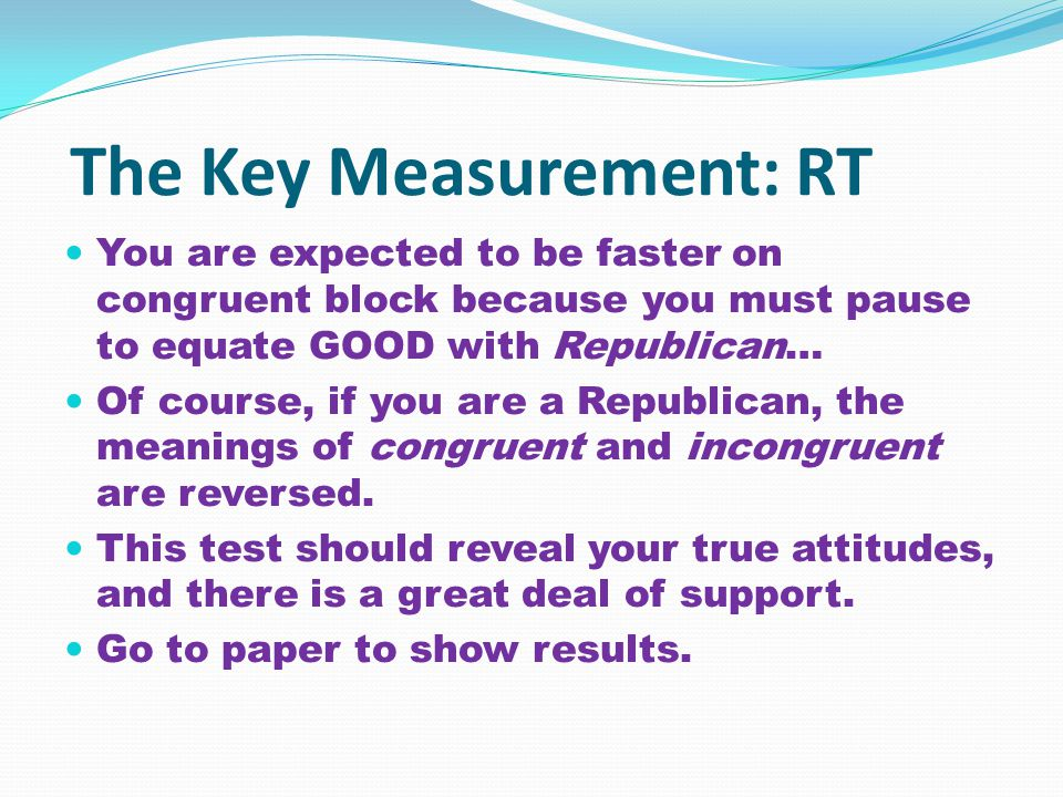 The Key Measurement: RT You are expected to be faster on congruent block because you must pause to equate GOOD with Republican… Of course, if you are a Republican, the meanings of congruent and incongruent are reversed.