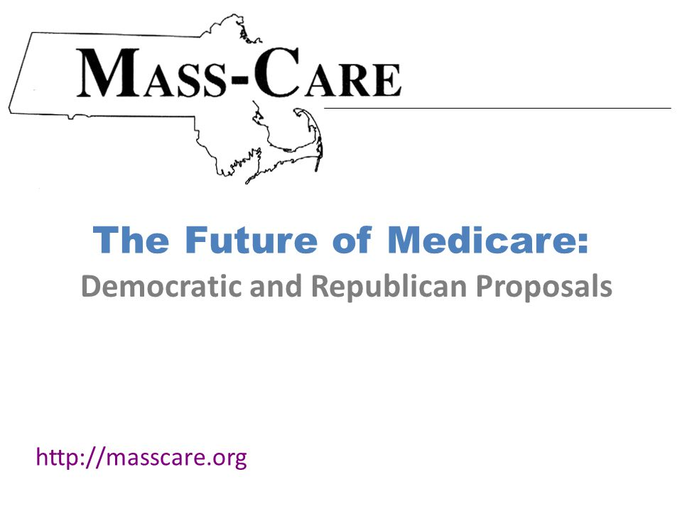 The Future of Medicare: http://masscare.org Democratic and Republican Proposals