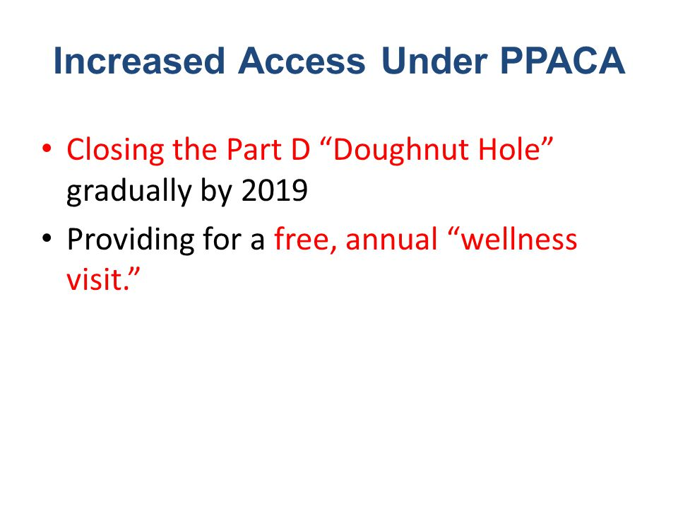 Increased Access Under PPACA Closing the Part D Doughnut Hole gradually by 2019 Providing for a free, annual wellness visit.