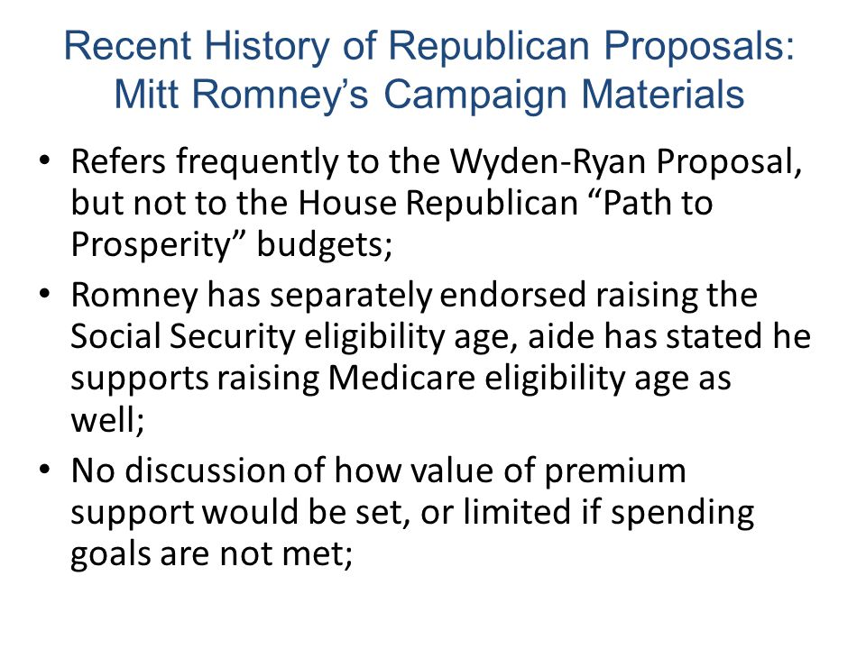 Recent History of Republican Proposals: Mitt Romney's Campaign Materials Refers frequently to the Wyden-Ryan Proposal, but not to the House Republican Path to Prosperity budgets; Romney has separately endorsed raising the Social Security eligibility age, aide has stated he supports raising Medicare eligibility age as well; No discussion of how value of premium support would be set, or limited if spending goals are not met;