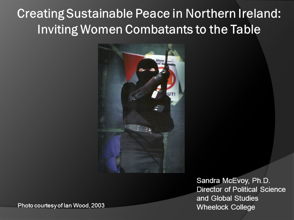 Creating Sustainable Peace in Northern Ireland: Inviting Women Combatants to the Table Sandra McEvoy, Ph.D. Director of Political Science and Global S