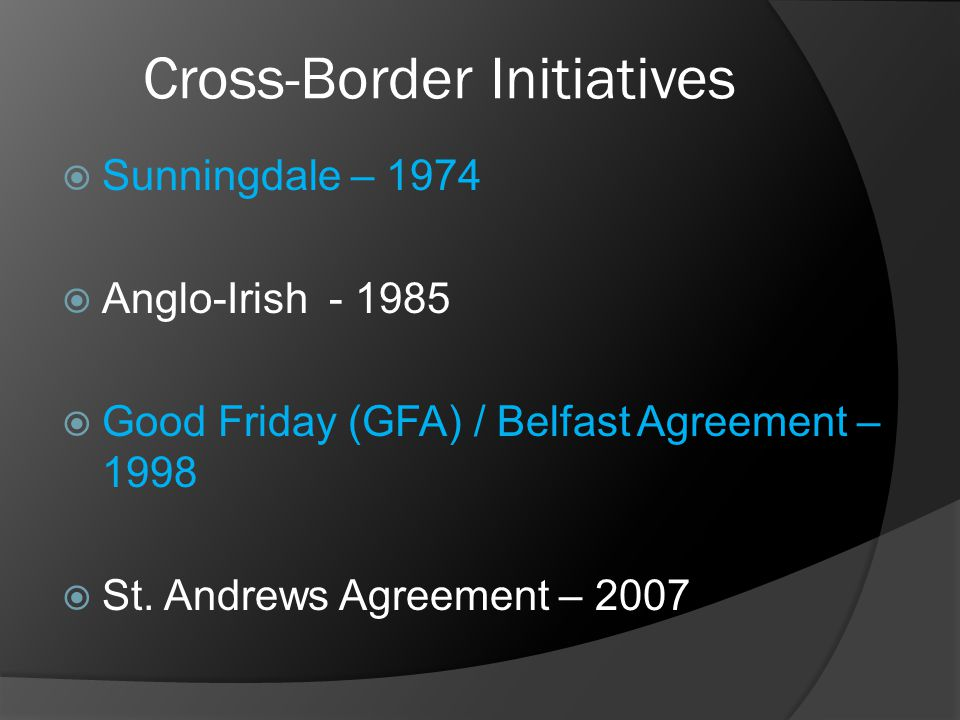 Cross-Border Initiatives  Sunningdale – 1974  Anglo-Irish - 1985  Good Friday (GFA) / Belfast Agreement – 1998  St. Andrews Agreement – 2007