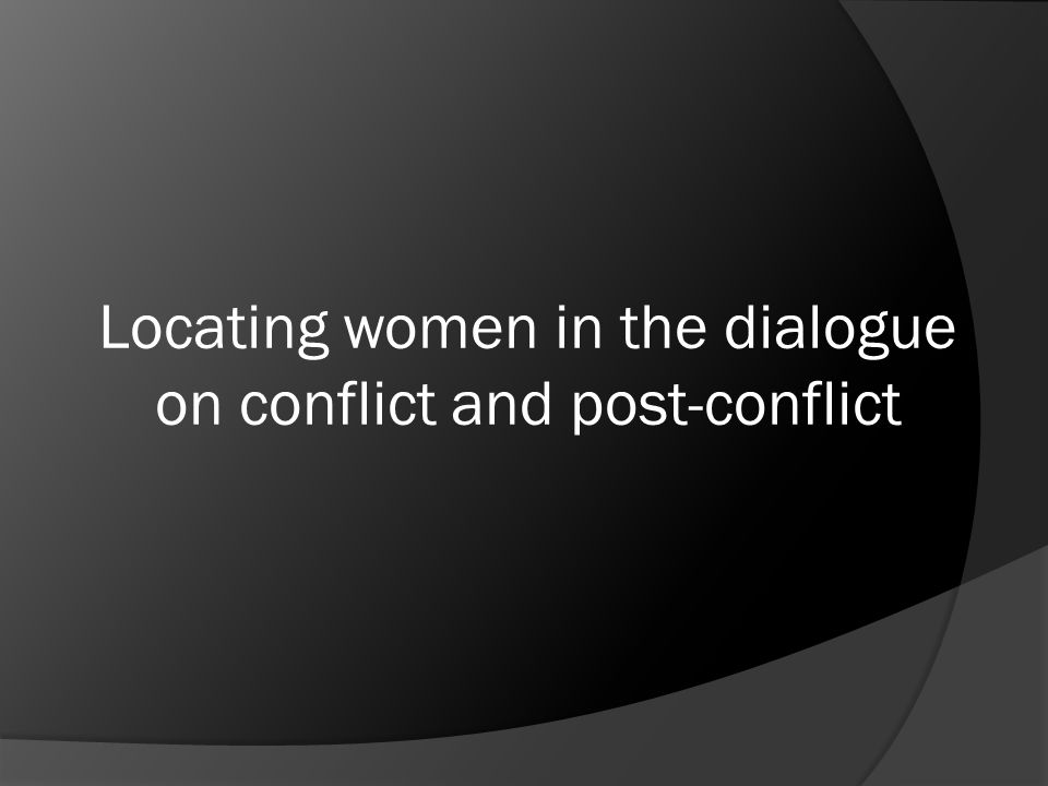 Locating women in the dialogue on conflict and post-conflict