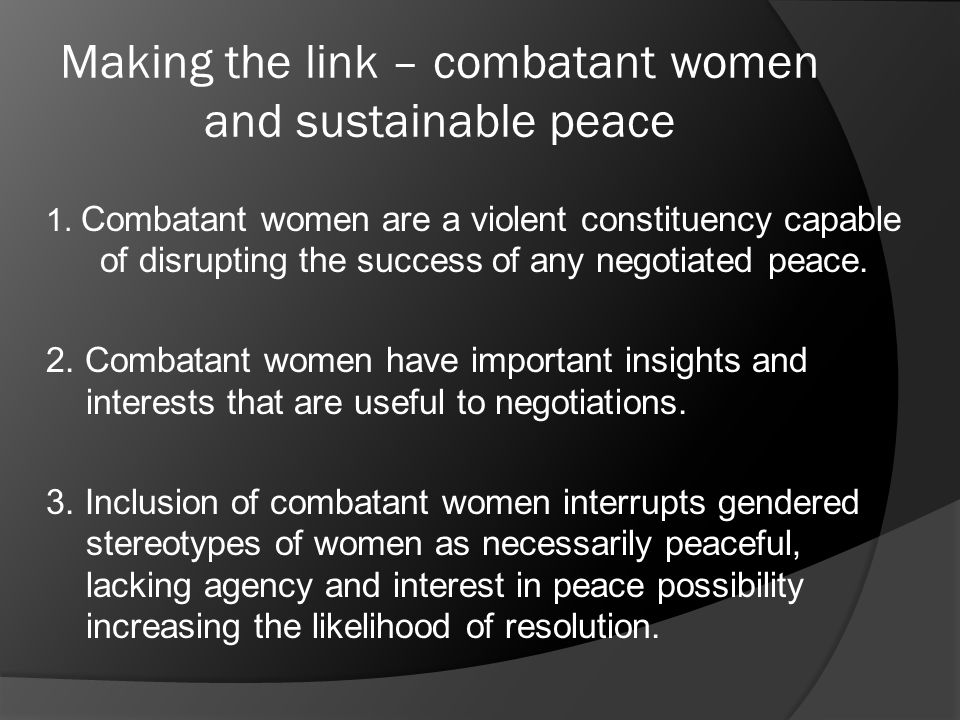 Making the link – combatant women and sustainable peace 1. Combatant women are a violent constituency capable of disrupting the success of any negotia