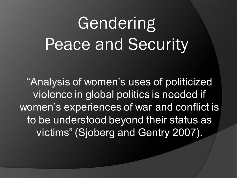 "Gendering Peace and Security ""Analysis of women's uses of politicized violence in global politics is needed if women's experiences of war and conflict"