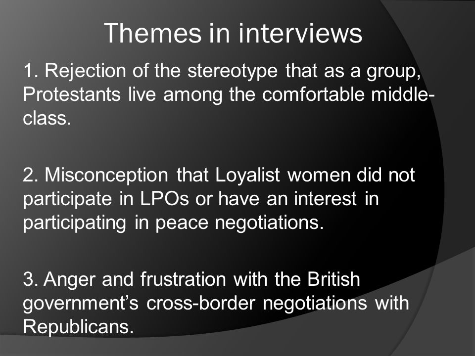 Themes in interviews 1. Rejection of the stereotype that as a group, Protestants live among the comfortable middle- class. 2. Misconception that Loyal