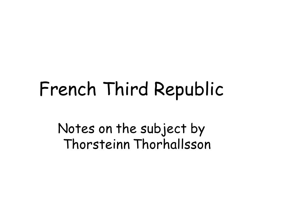 French Third Republic Notes on the subject by Thorsteinn Thorhallsson
