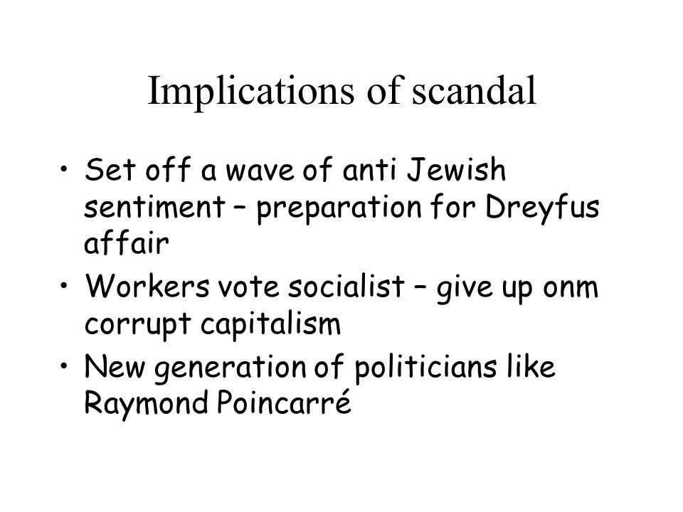 Implications of scandal Set off a wave of anti Jewish sentiment – preparation for Dreyfus affair Workers vote socialist – give up onm corrupt capitalism New generation of politicians like Raymond Poincarré
