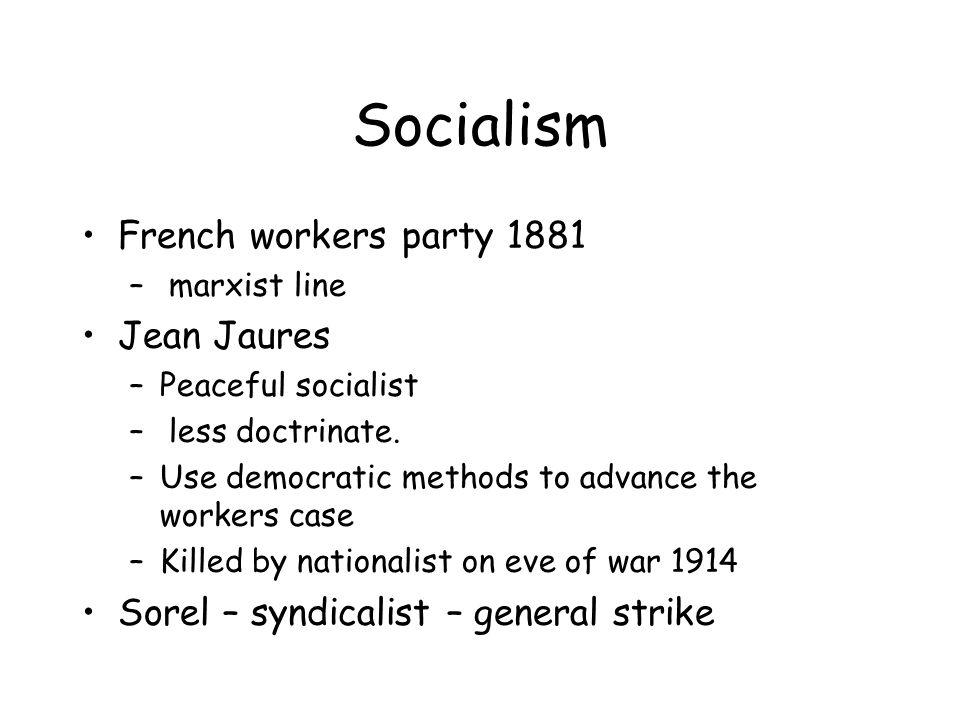 Socialism French workers party 1881 – marxist line Jean Jaures –Peaceful socialist – less doctrinate.