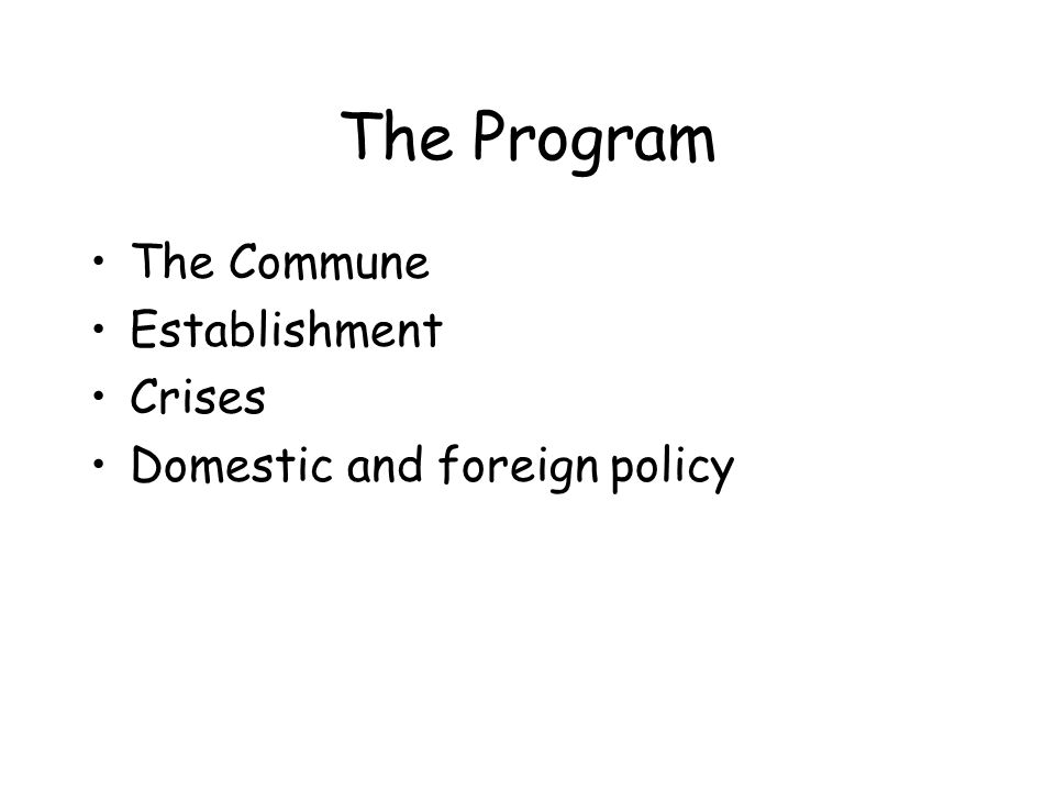 The Program The Commune Establishment Crises Domestic and foreign policy