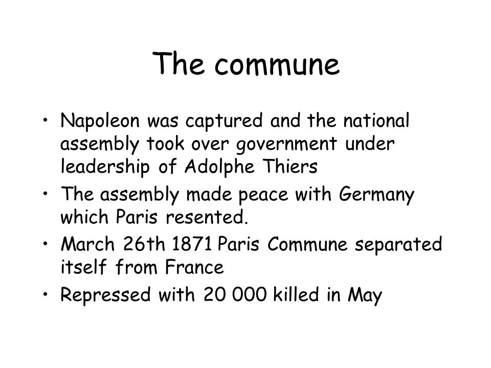 The commune Napoleon was captured and the national assembly took over government under leadership of Adolphe Thiers The assembly made peace with Germany which Paris resented.