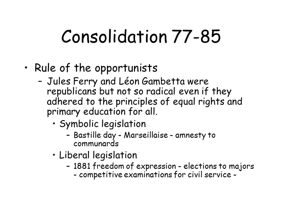 Consolidation 77-85 Rule of the opportunists –Jules Ferry and Léon Gambetta were republicans but not so radical even if they adhered to the principles of equal rights and primary education for all.