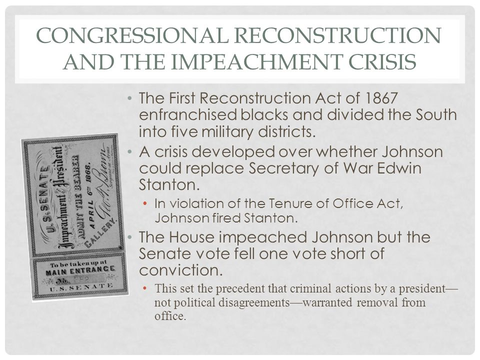 CONGRESSIONAL RECONSTRUCTION AND THE IMPEACHMENT CRISIS The First Reconstruction Act of 1867 enfranchised blacks and divided the South into five military districts.