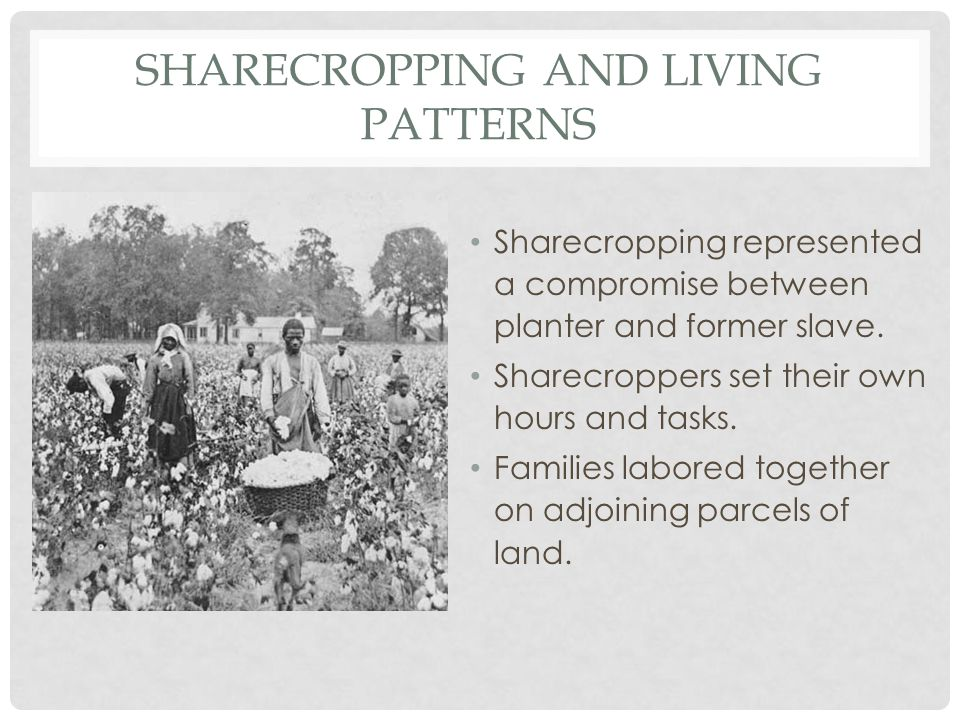 SHARECROPPING AND LIVING PATTERNS Sharecropping represented a compromise between planter and former slave. Sharecroppers set their own hours and tasks