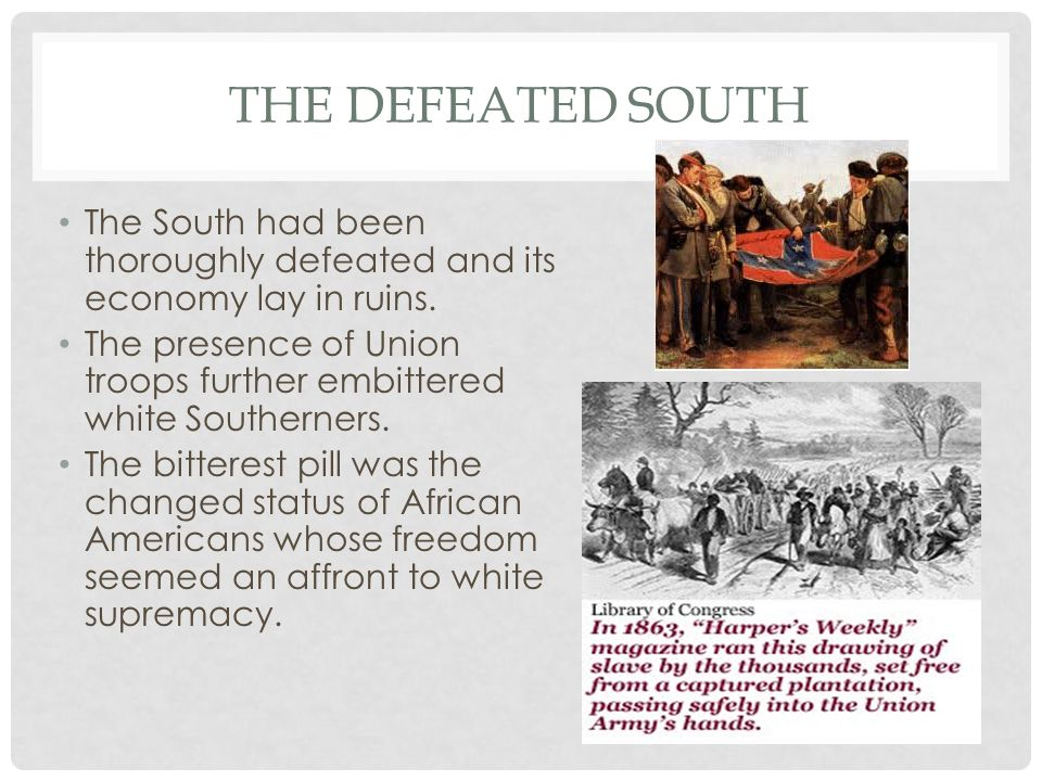 THE DEFEATED SOUTH The South had been thoroughly defeated and its economy lay in ruins. The presence of Union troops further embittered white Southern