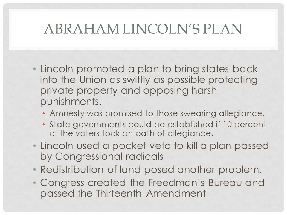 ABRAHAM LINCOLN'S PLAN Lincoln promoted a plan to bring states back into the Union as swiftly as possible protecting private property and opposing har