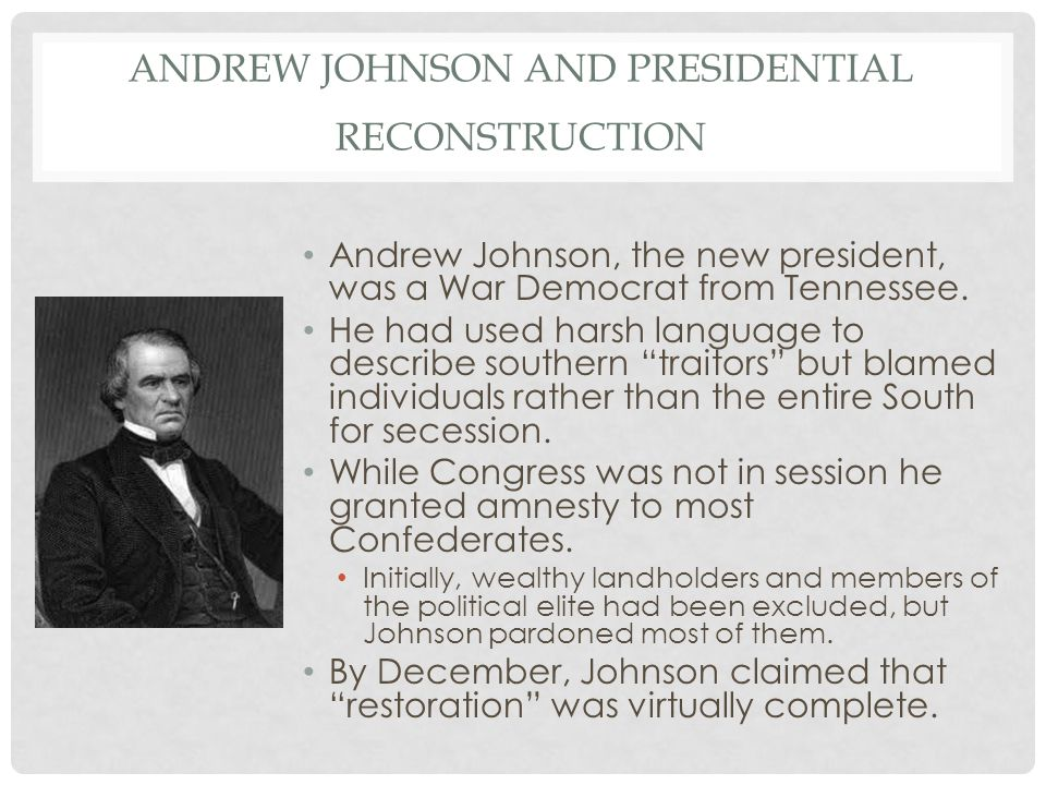ANDREW JOHNSON AND PRESIDENTIAL RECONSTRUCTION Andrew Johnson, the new president, was a War Democrat from Tennessee. He had used harsh language to des